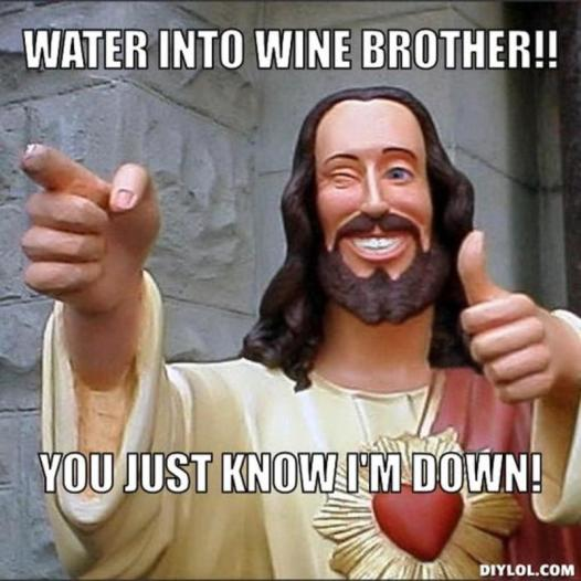 resized_jesus-says-meme-generator-water-into-wine-brother-you-just-know-i-m-down-f36781 (1)